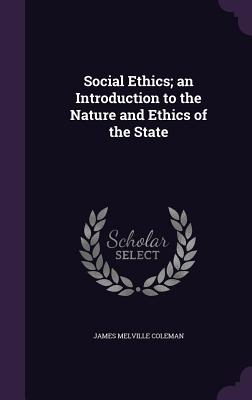Social Ethics; An Introduction to the Nature and Ethics of the State - Coleman, James Melville