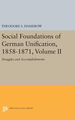 Social Foundations of German Unification, 1858-1871, Volume II: Struggles and Accomplishments - Hamerow, Theodore S.