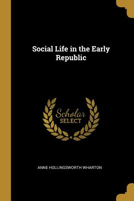 Social Life in the Early Republic - Wharton, Anne Hollingsworth