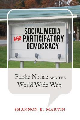 Social Media and Participatory Democracy: Public Notice and the World Wide Web - Martin, Shannon E.