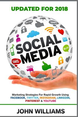 Social Media: Marketing Strategies for Rapid Growth Using: Facebook, Twitter, Instagram, LinkedIn, Pinterest and YouTube - Williams, John, Professor