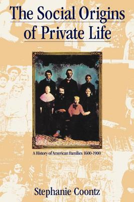 Social Origins of Private Life: A History of American Families, 1600-1900 - Coontz, Stephanie