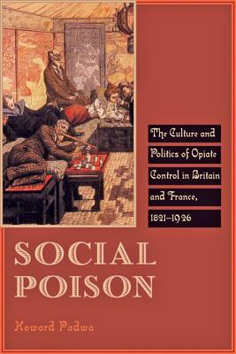Social Poison: The Culture and Politics of Opiate Control in Britain and France, 1821-1926 - Padwa, Howard
