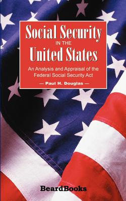 Social Security in the United States: An Analysis and Appraisal of the Federal Social Security Act - Douglas, Paul H