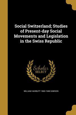 Social Switzerland; Studies of Present-Day Social Movements and Legislation in the Swiss Republic - Dawson, William Harbutt 1860-1948