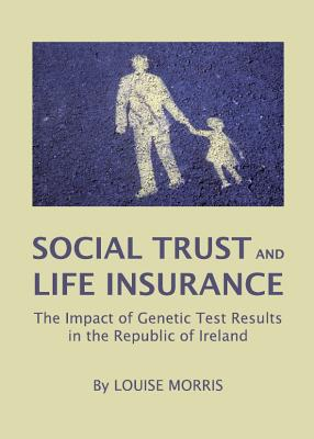 Social Trust and Life Insurance: The Impact of Genetic Test Results in the Republic of Ireland - Morris, Louise