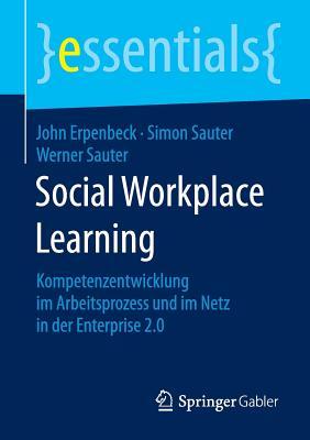 Social Workplace Learning: Kompetenzentwicklung Im Arbeitsprozess Und Im Netz in Der Enterprise 2.0 - Erpenbeck, John, and Sauter, Simon, and Sauter, Werner