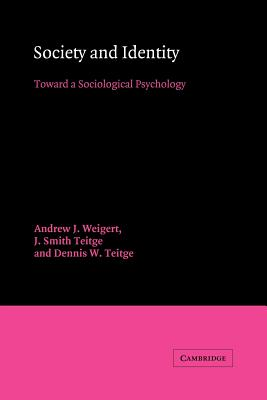 Society and Identity: Toward a Sociological Psychology - Weigert, Andrew J, and Teitge, J Smith, and Teitge, Dennis W