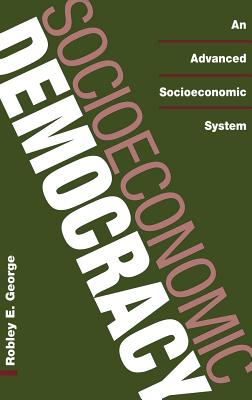 Socioeconomic Democracy: An Advanced Socioeconomic System - George, Robley E