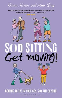 Sod Sitting, Get Moving!: Getting Active in Your 60s, 70s and Beyond - Gray, Muir, Sir, and Moran, Diana