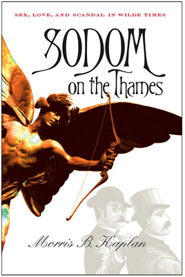 Sodom on the Thames: Sex, Love, and Scandal in Wilde Times - Kaplan, Morris B