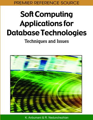 Soft Computing Applications for Database Technologies: Techniques and Issues - Anbumani, K (Editor), and Nedunchezhian, R (Editor)