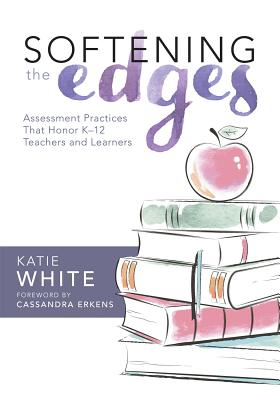 Softening the Edges: Assessment Practices That Honor K-12 Teachers and Learners (Using Responsible Assessment Methods in Ways That Support Student Engagement) - White, Katie