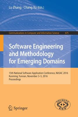 Software Engineering and Methodology for Emerging Domains: 15th National Software Application Conference, Nasac 2016, Kunming, Yunnan, November 3-5, 2016, Proceedings - Zhang, Lu, (Ma (Editor), and Xu, Chang (Editor)
