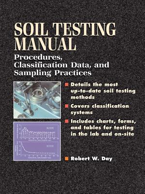 Soil Testing Manual: Procedures, Classification Data, and Sampling Practices - Day, Robert W