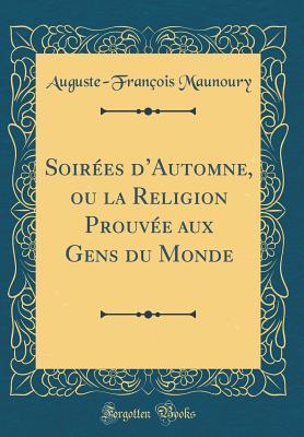 Soirees D'Automne, Ou La Religion Prouvee Aux Gens Du Monde (Classic Reprint) - Maunoury, Auguste-Francois