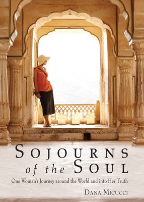 Sojourns of the Soul: One Woman's Journey Around the World and Into Her Truth - Micucci, Dana
