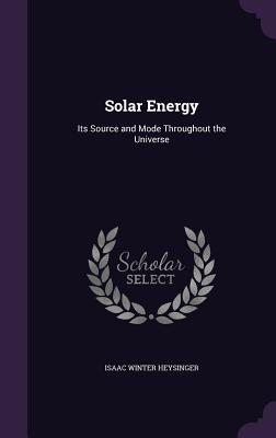 Solar Energy: Its Source and Mode Throughout the Universe - Heysinger, Isaac Winter