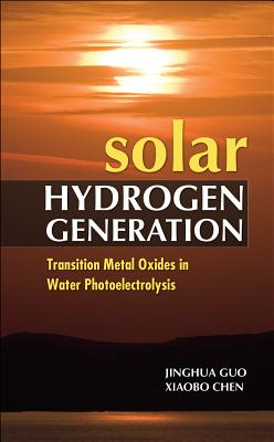 Solar Hydrogen Generation: Transition Metal Oxides in Water Photoelectrolysis - Guo, Jinghua, and Chen, Xiaobo