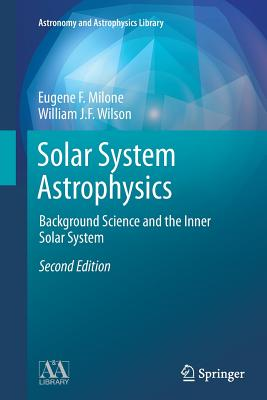 Solar System Astrophysics: Background Science and the Inner Solar System - Milone, Eugene F, and Wilson, William J F
