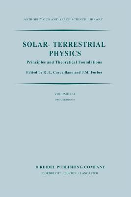 Solar-Terrestrial Physics: Principles and Theoretical Foundations Based Upon the Proceedings of the Theory Institute Held at Boston College, August 9-26, 1982 - Carovillano, R L (Editor), and Forbes, J M (Editor)
