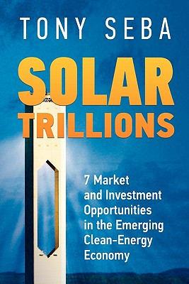 Solar Trillions: 7 Market and Investment Opportunities in the Emerging Clean-Energy Economy - Seba, Tony