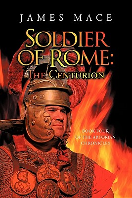 Soldier of Rome: The Centurion Book Four of the Artorian Chronicles - Mace, James