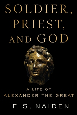 Soldier, Priest, and God: A Life of Alexander the Great - Naiden, F S
