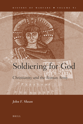 Soldiering for God: Christianity and the Roman Army - Shean, John F.