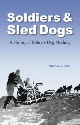 Soldiers and Sled Dogs: A History of Military Dog Mushing - Dean, Charles L