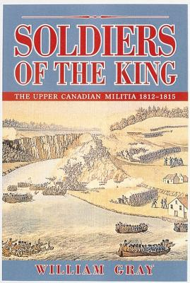 Soldiers of the King: The Upper Canadian Militia 1812-1815 - Gray, William, mbe, and Gray, W M