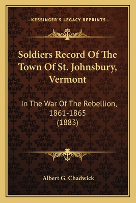 Soldiers Record of the Town of St. Johnsbury, Vermont: In the War of the Rebellion, 1861-1865 (1883) - Chadwick, Albert G (Editor)