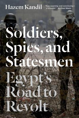 Soldiers, Spies, and Statesmen: Egypt's Road To Revolt - Kandil, Hazem