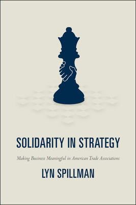 Solidarity in Strategy: Making Business Meaningful in American Trade Associations - Spillman, Lyn