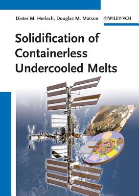 Solidification of Containerless Undercooled Melts - Herlach, Dieter M. (Editor), and Matson, Douglas M. (Editor)