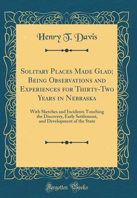 Solitary Places Made Glad; Being Observations and Experiences for Thirty-Two Years in Nebraska: With Sketches and Incidents Touching the Discovery, Early Settlement, and Development of the State (Classic Reprint) - Davis, Henry T