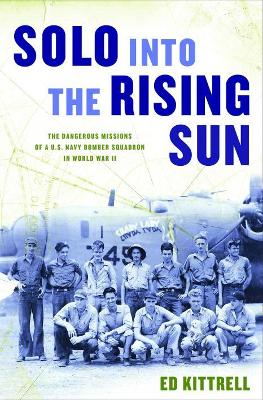 Solo Into the Rising Sun: The Dangerous Missions of a U.S. Navy Bomber Squadron in World War II - Kittrell, Ed