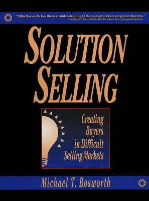 Solution Selling: Creating Buyers in Difficult Selling Markets - Bosworth, Michael