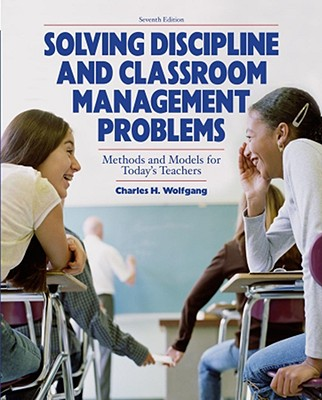 Solving Discipline and Classroom Management Problems 7E - Wolfgang, Charles H.