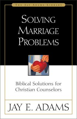Solving Marriage Problems: Biblical Solutions for Christian Counselors - Adams, Jay E