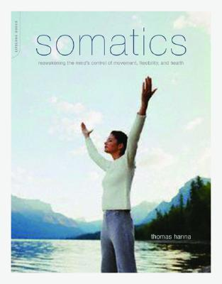 Somatics: Reawakening the Mind's Control of Movement, Flexibility, and Health - Hanna, Thomas