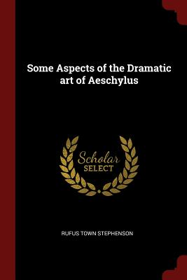 Some Aspects of the Dramatic Art of Aeschylus - Stephenson, Rufus Town