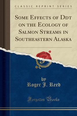 Some Effects of DDT on the Ecology of Salmon Streams in Southeastern Alaska (Classic Reprint) - Reed, Roger J