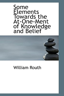 Some Elements Towards the At-One-Ment of Knowledge and Belief - Routh, William
