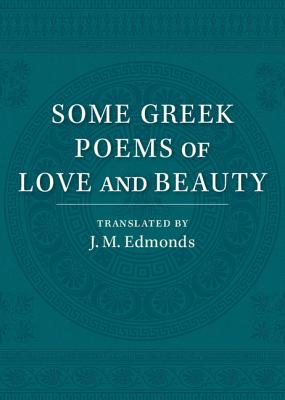 Some Greek Poems of Love and Beauty: Being a Selection from the Little Things of Greek Poetry Made and Translated into English - Edmonds, J. M.