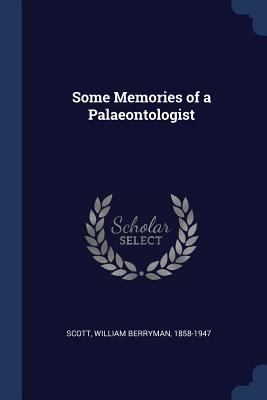 Some Memories of a Palaeontologist - Scott, William Berryman
