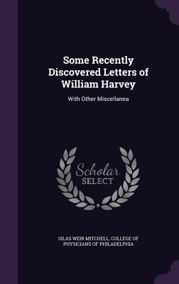 Some Recently Discovered Letters of William Harvey: With Other Miscellanea - Mitchell, Silas Weir, and College of Physicians of Philadelphia (Creator)