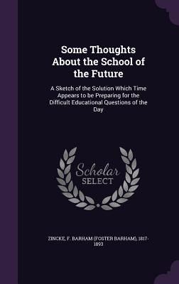 Some Thoughts about the School of the Future: A Sketch of the Solution Which Time Appears to Be Preparing for the Difficult Educational Questions of the Day - Zincke, F Barham 1817-1893