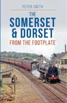 Somerset & Dorset from the Footplate - Smith, Peter