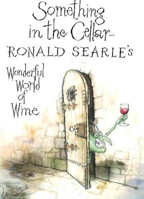 Something in the Cellar . . . Ronald Searle's Wonderful World of Wine - Searle, Ronald